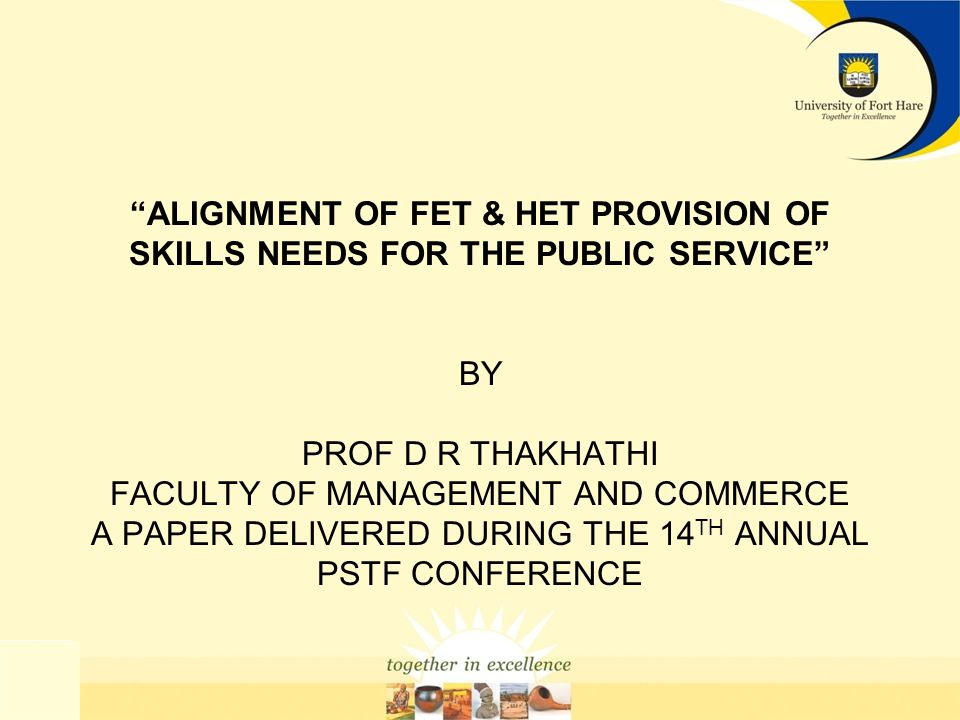ALIGNMENT OF FET & HET PROVISION OF SKILLS NEEDS FOR THE PUBLIC SERVICE BY PROF D R THAKHATHI FACULTY OF MANAGEMENT AND COMMERCE A PAPER DELIVERED DURING THE 14 TH ANNUAL PSTF CONFERENCE