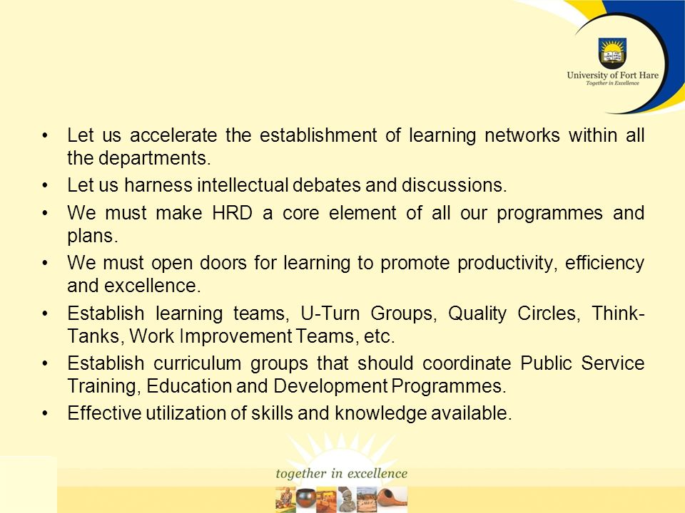 Let us accelerate the establishment of learning networks within all the departments. Let us harness intellectual debates and discussions. We must make
