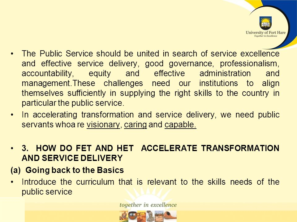 The Public Service should be united in search of service excellence and effective service delivery, good governance, professionalism, accountability, equity and effective administration and management.These challenges need our institutions to align themselves sufficiently in supplying the right skills to the country in particular the public service.