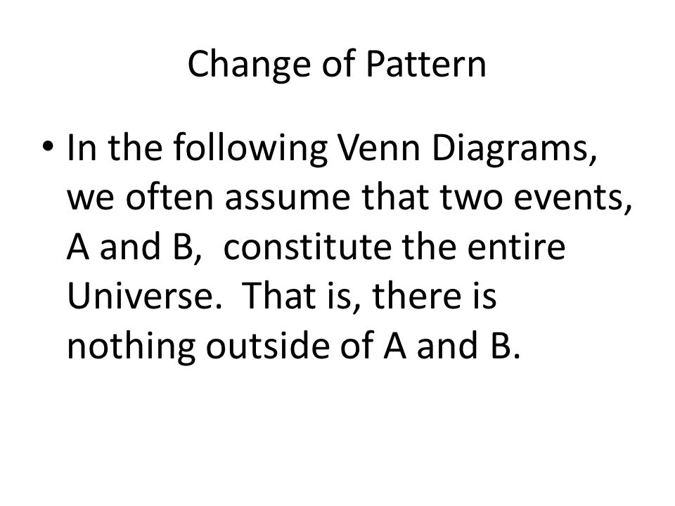 Change of Pattern In the following Venn Diagrams, we often assume that two events, A and B, constitute the entire Universe. That is, there is nothing