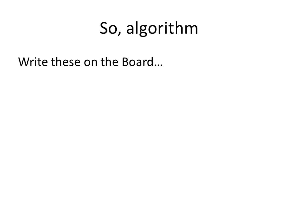 So, algorithm Write these on the Board…