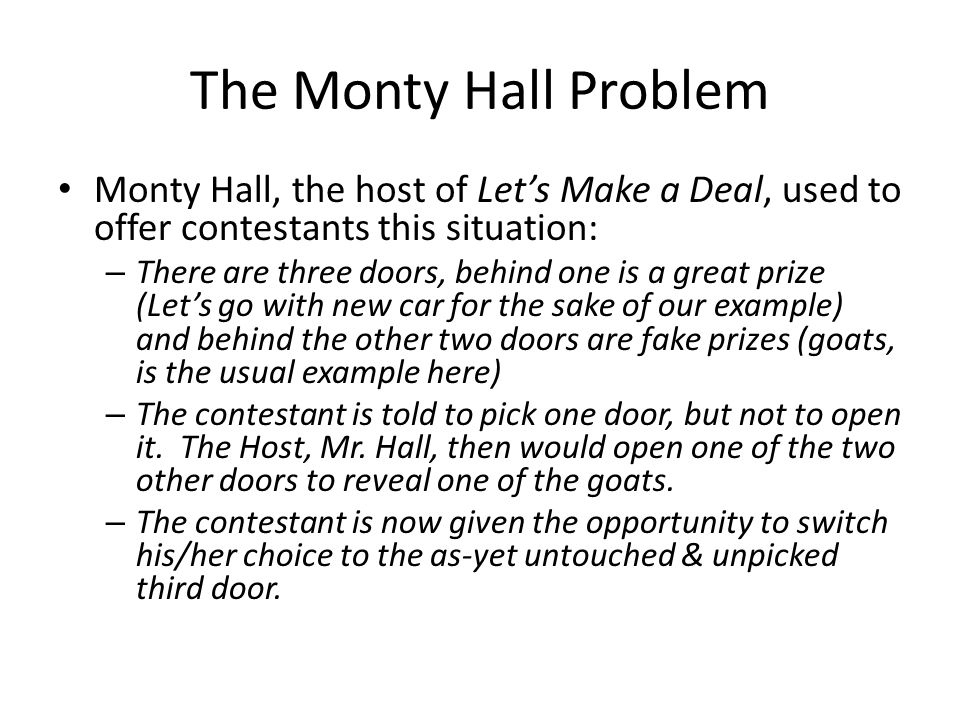 The Monty Hall Problem Monty Hall, the host of Lets Make a Deal, used to offer contestants this situation: – There are three doors, behind one is a gr