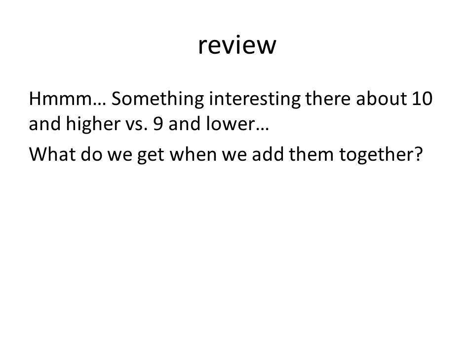 review Hmmm… Something interesting there about 10 and higher vs. 9 and lower… What do we get when we add them together?
