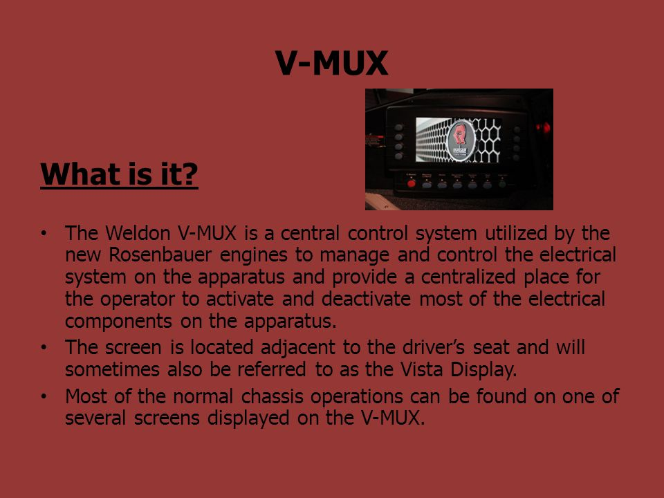 V-MUX What is it? The Weldon V-MUX is a central control system utilized by the new Rosenbauer engines to manage and control the electrical system on t