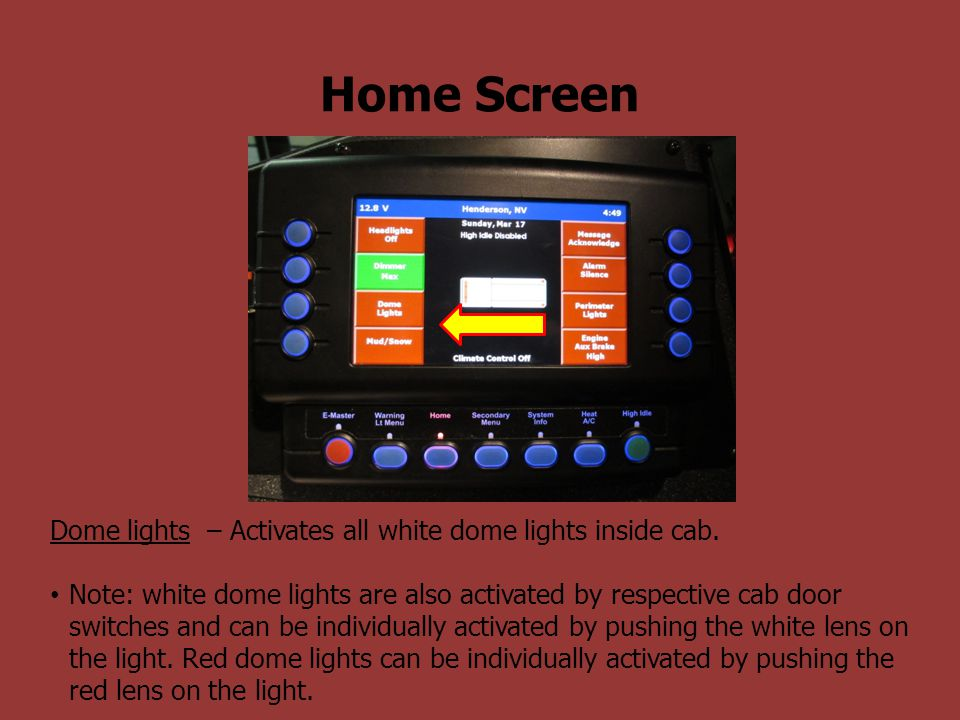 Home Screen Dome lights – Activates all white dome lights inside cab. Note: white dome lights are also activated by respective cab door switches and c