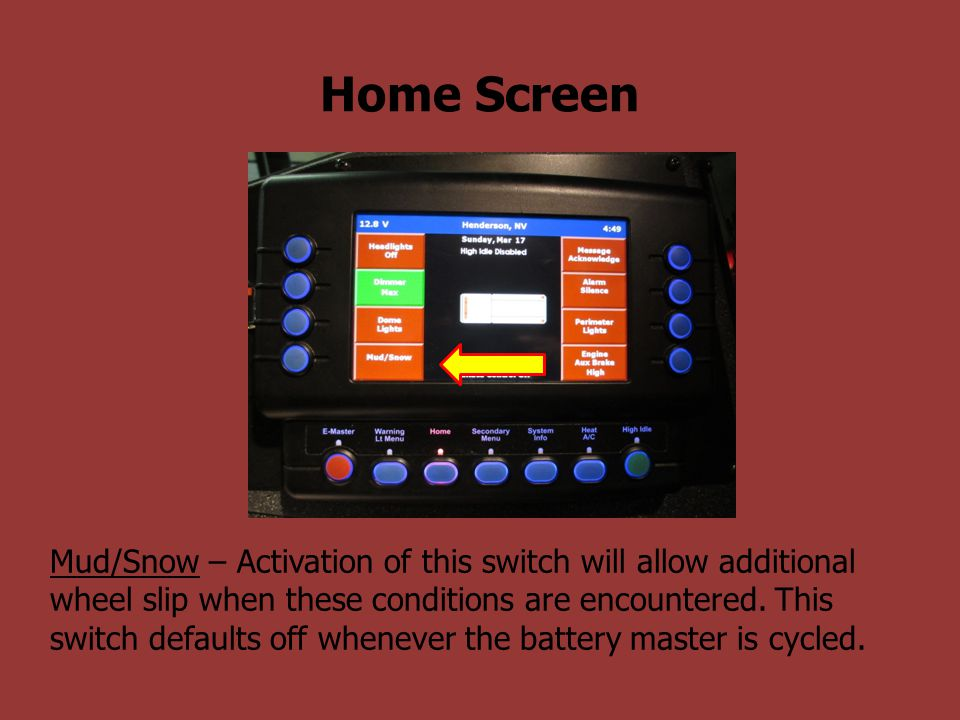 Home Screen Mud/Snow – Activation of this switch will allow additional wheel slip when these conditions are encountered. This switch defaults off when