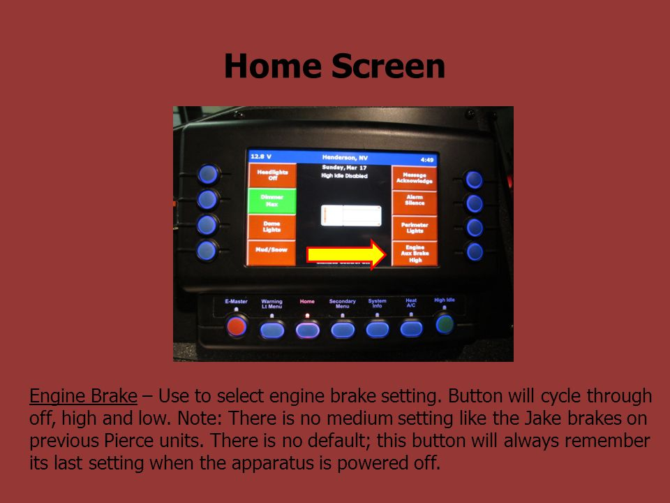 Home Screen Engine Brake – Use to select engine brake setting. Button will cycle through off, high and low. Note: There is no medium setting like the
