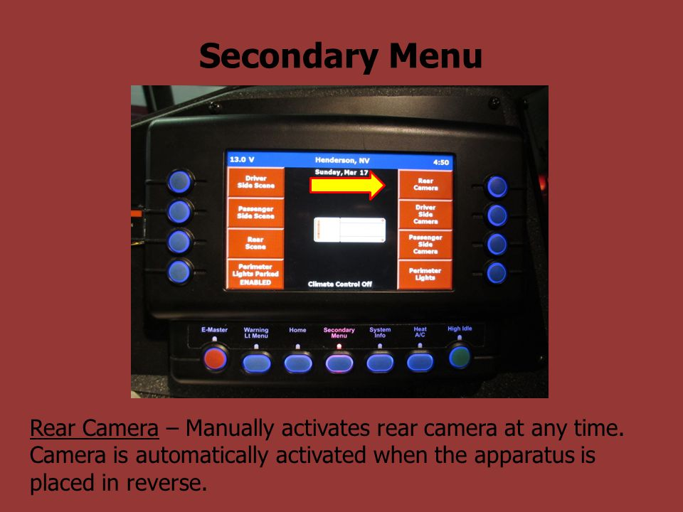 Secondary Menu Rear Camera – Manually activates rear camera at any time. Camera is automatically activated when the apparatus is placed in reverse.