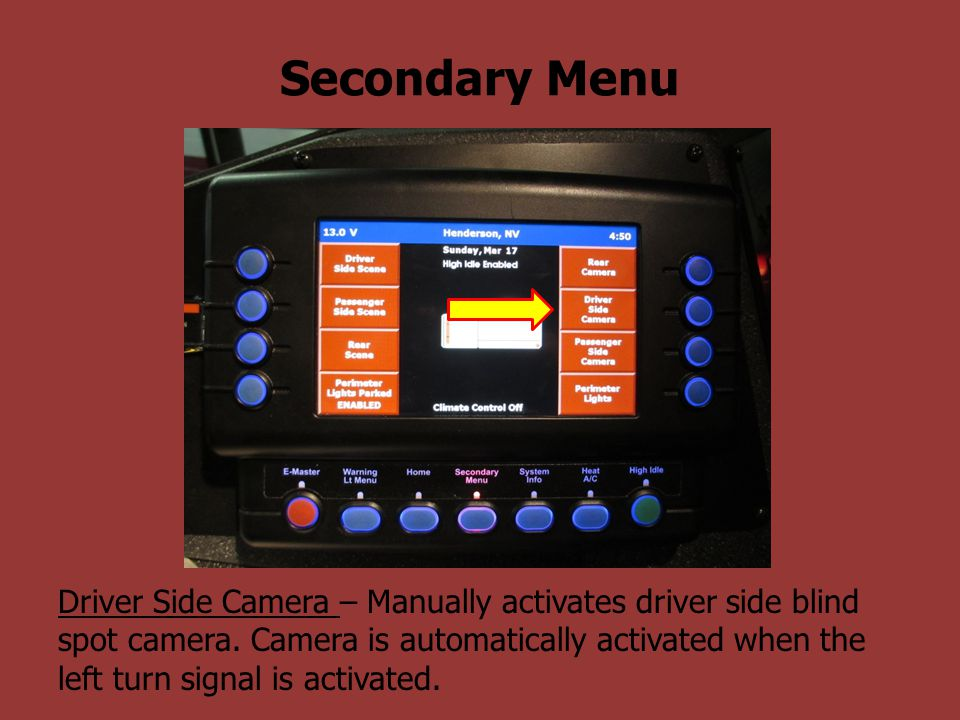 Secondary Menu Driver Side Camera – Manually activates driver side blind spot camera. Camera is automatically activated when the left turn signal is a