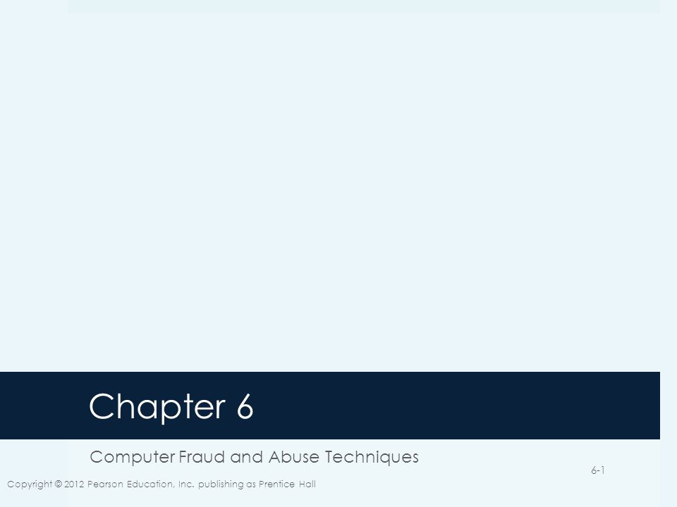 Chapter 6 Computer Fraud and Abuse Techniques Copyright © 2012 Pearson Education, Inc.