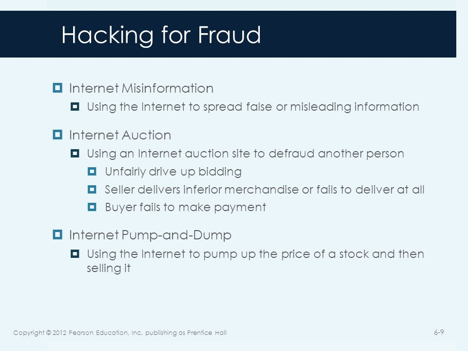 Hacking for Fraud Internet Misinformation Using the Internet to spread false or misleading information Internet Auction Using an Internet auction site to defraud another person Unfairly drive up bidding Seller delivers inferior merchandise or fails to deliver at all Buyer fails to make payment Internet Pump-and-Dump Using the Internet to pump up the price of a stock and then selling it Copyright © 2012 Pearson Education, Inc.