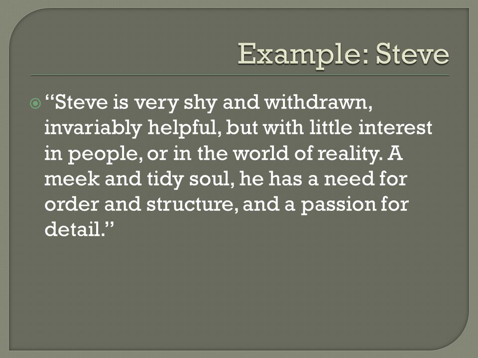 Steve is very shy and withdrawn, invariably helpful, but with little interest in people, or in the world of reality. A meek and tidy soul, he has a ne