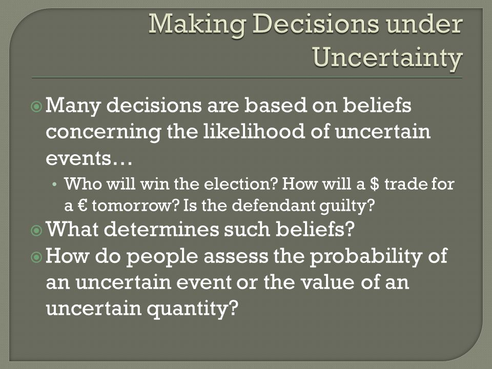 Many decisions are based on beliefs concerning the likelihood of uncertain events… Who will win the election? How will a $ trade for a tomorrow? Is th