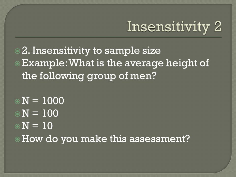2. Insensitivity to sample size Example: What is the average height of the following group of men? N = 1000 N = 100 N = 10 How do you make this assess