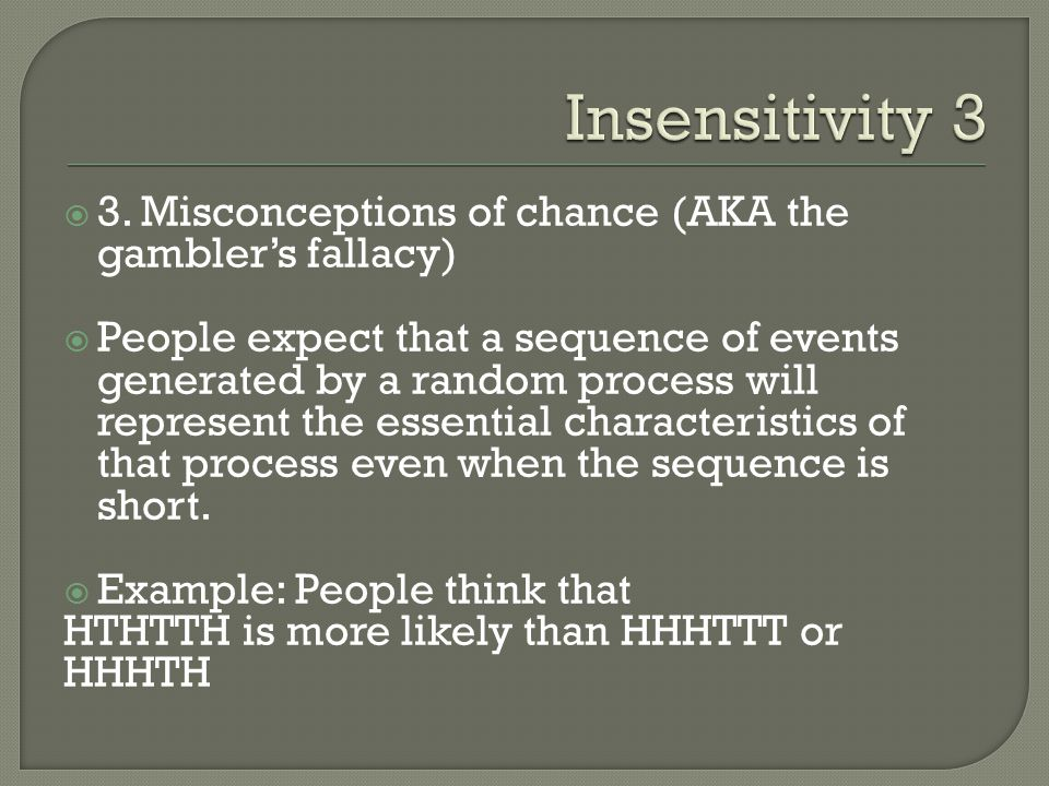 3. Misconceptions of chance (AKA the gamblers fallacy) People expect that a sequence of events generated by a random process will represent the essent