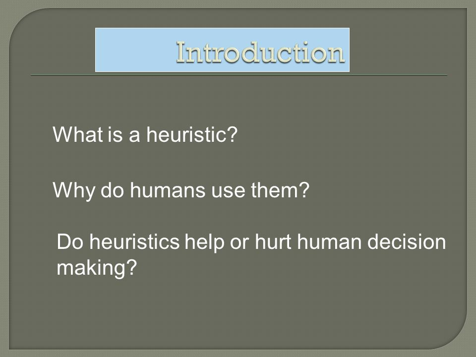 What is a heuristic? Why do humans use them? Do heuristics help or hurt human decision making?