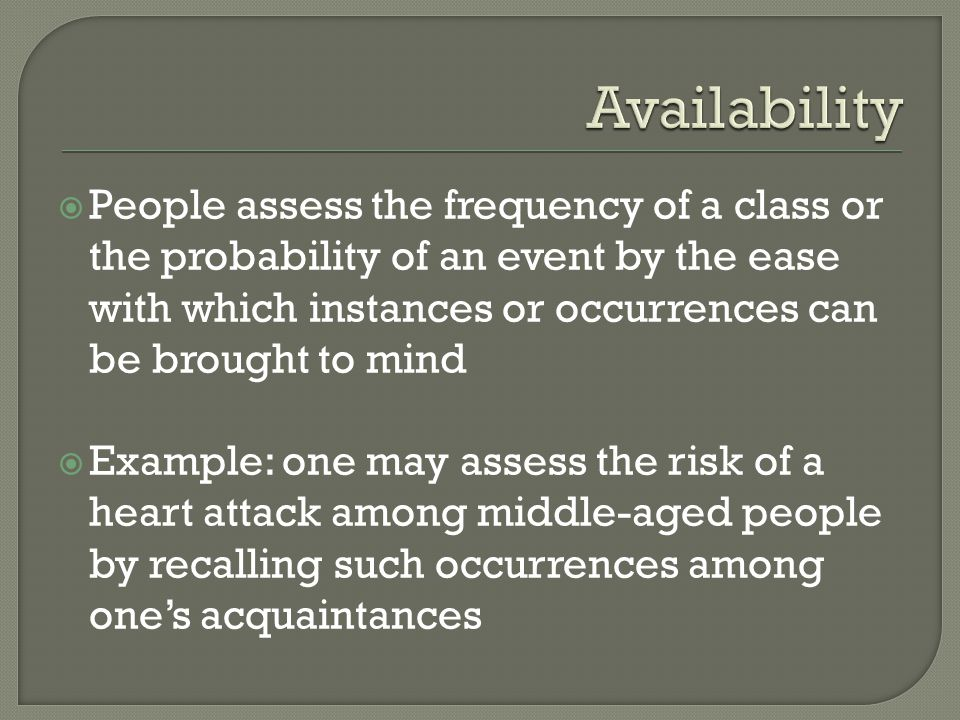 People assess the frequency of a class or the probability of an event by the ease with which instances or occurrences can be brought to mind Example: