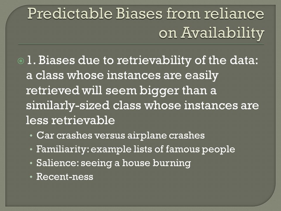 1. Biases due to retrievability of the data: a class whose instances are easily retrieved will seem bigger than a similarly-sized class whose instance
