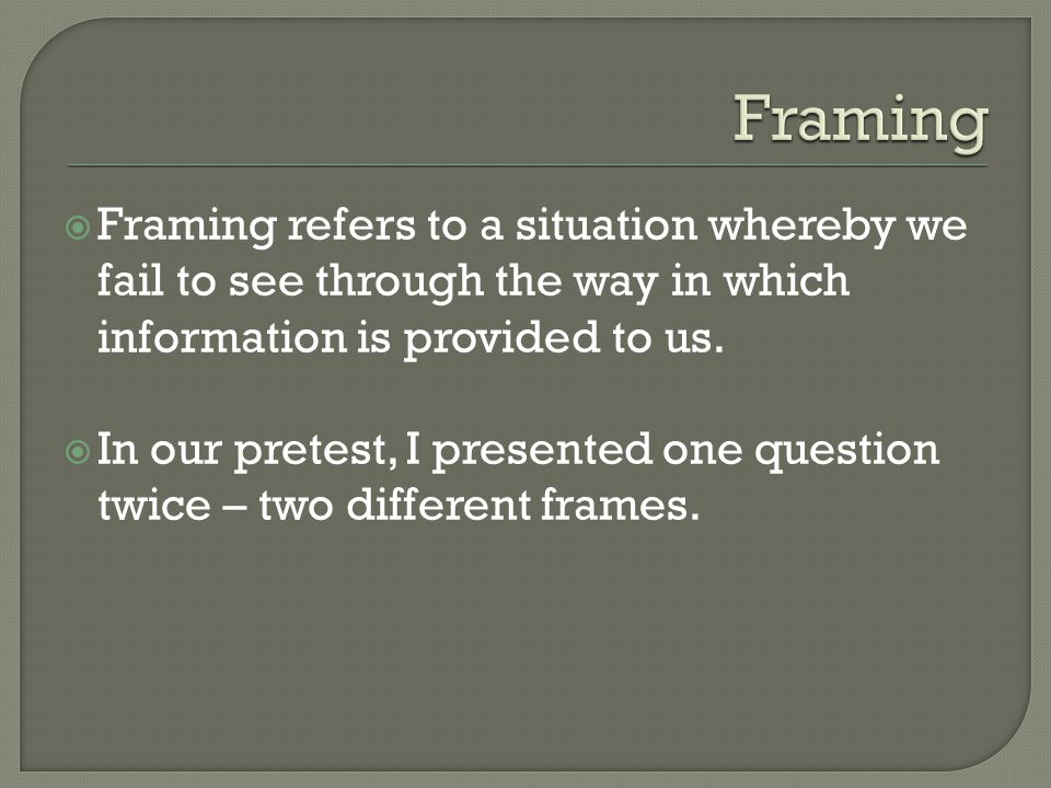 Framing refers to a situation whereby we fail to see through the way in which information is provided to us. In our pretest, I presented one question