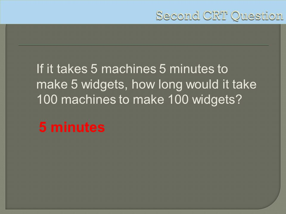 If it takes 5 machines 5 minutes to make 5 widgets, how long would it take 100 machines to make 100 widgets? 5 minutes