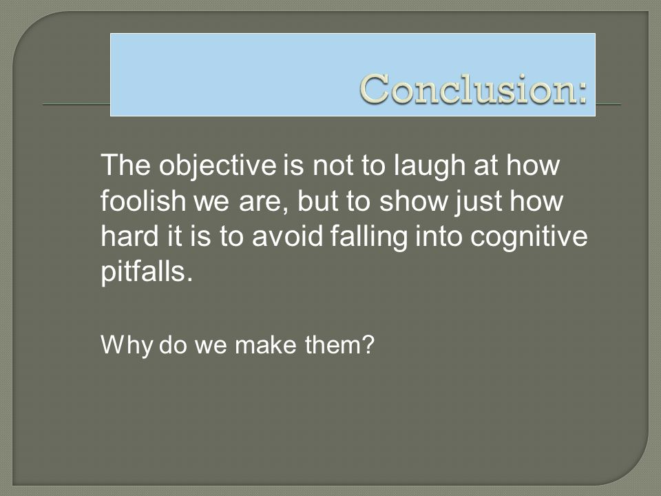 The objective is not to laugh at how foolish we are, but to show just how hard it is to avoid falling into cognitive pitfalls. Why do we make them?