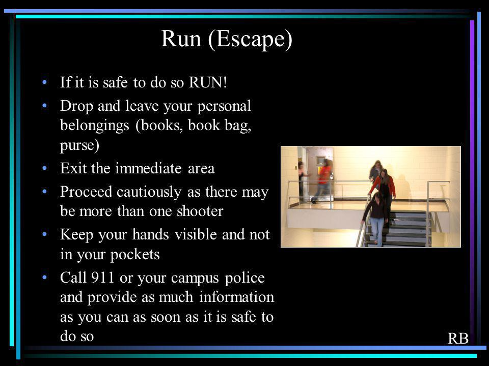 Run (Escape) If it is safe to do so RUN! Drop and leave your personal belongings (books, book bag, purse) Exit the immediate area Proceed cautiously a