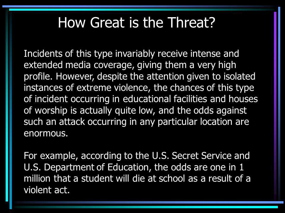 How Great is the Threat? Incidents of this type invariably receive intense and extended media coverage, giving them a very high profile. However, desp