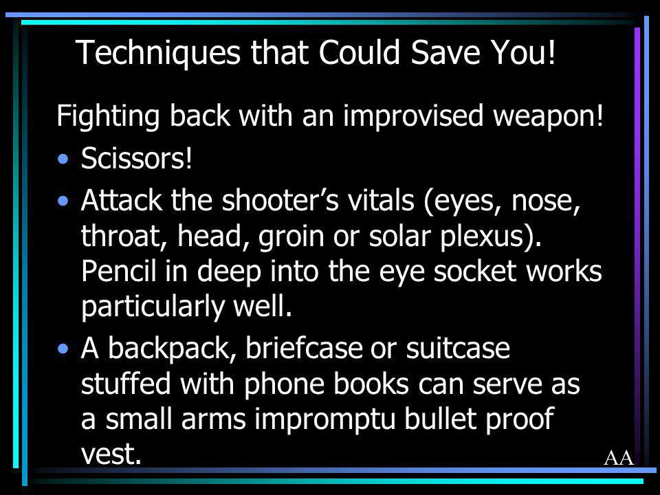 Techniques that Could Save You! Fighting back with an improvised weapon! Scissors! Attack the shooters vitals (eyes, nose, throat, head, groin or sola