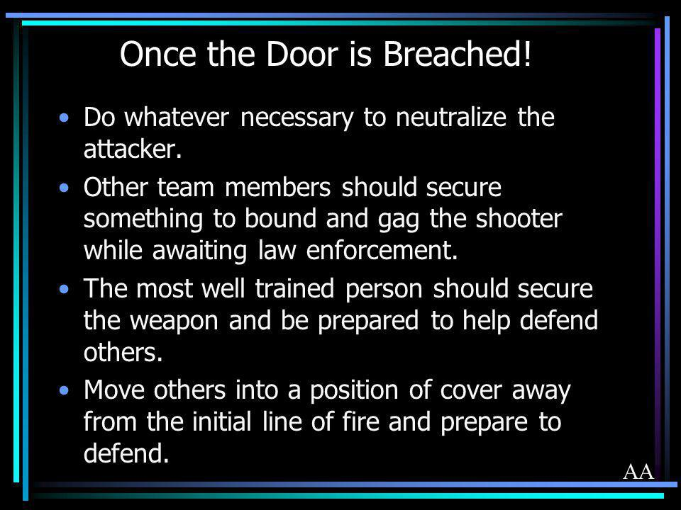 Once the Door is Breached! Do whatever necessary to neutralize the attacker. Other team members should secure something to bound and gag the shooter w