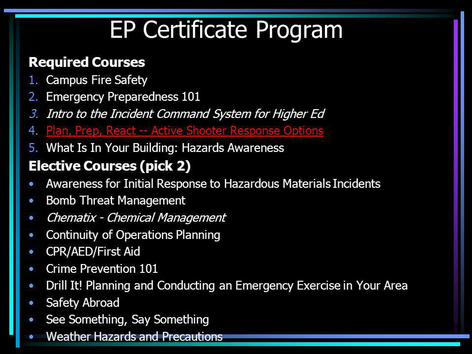 EP Certificate Program Required Courses 1.Campus Fire Safety 2.Emergency Preparedness 101 3.Intro to the Incident Command System for Higher Ed 4.Plan,