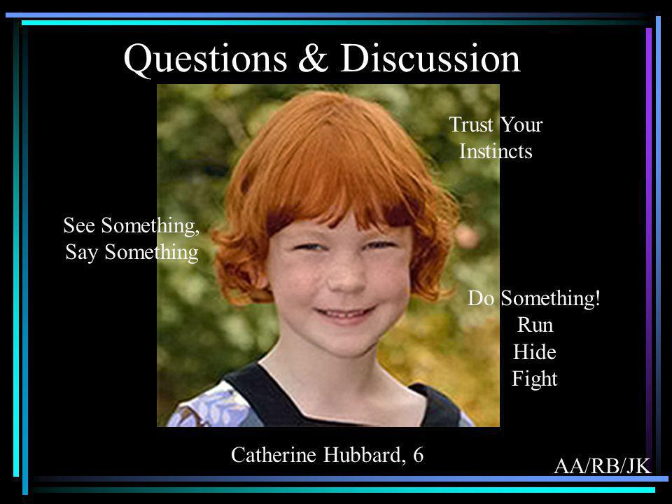 Questions & Discussion Catherine Hubbard, 6 See Something, Say Something Trust Your Instincts Do Something! Run Hide Fight AA/RB/JK