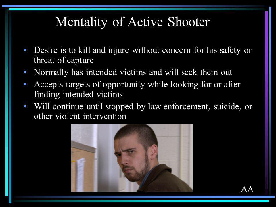 Mentality of Active Shooter Desire is to kill and injure without concern for his safety or threat of capture Normally has intended victims and will se