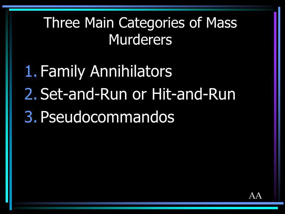 Three Main Categories of Mass Murderers 1.Family Annihilators 2.Set-and-Run or Hit-and-Run 3.Pseudocommandos AA