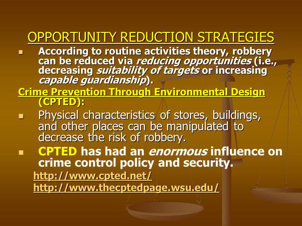 OPPORTUNITY REDUCTION STRATEGIES According to routine activities theory, robbery can be reduced via reducing opportunities (i.e., decreasing suitability of targets or increasing capable guardianship).