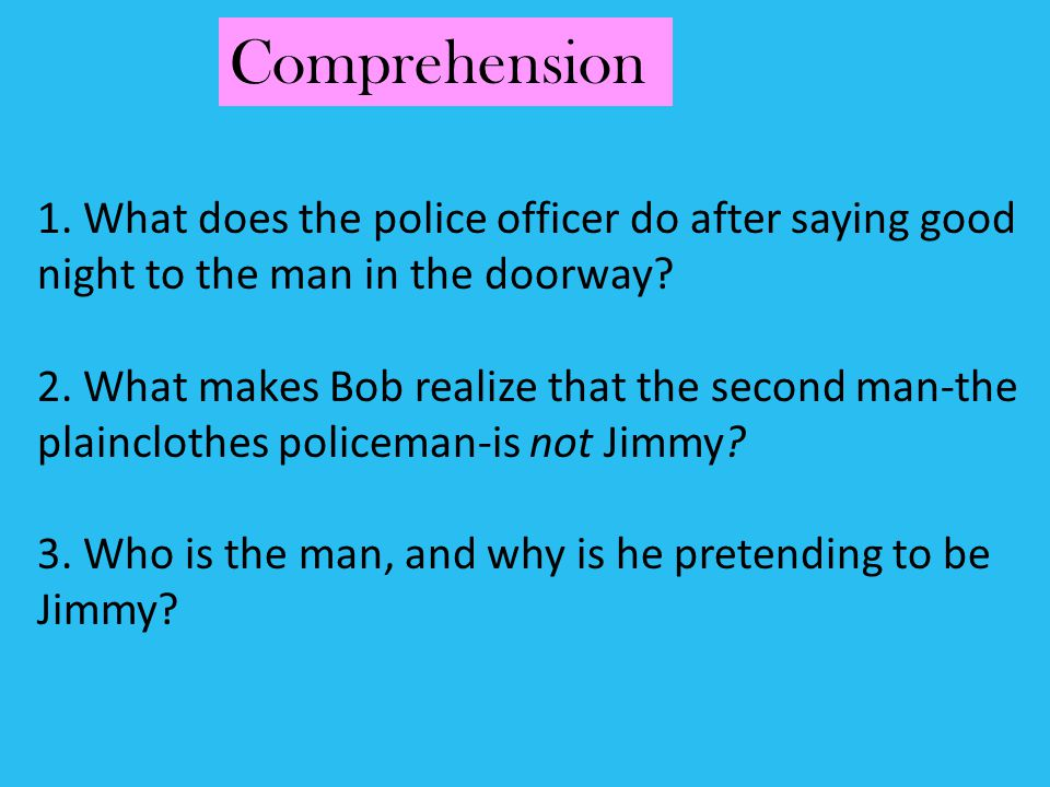 1. What does the police officer do after saying good night to the man in the doorway? 2. What makes Bob realize that the second man-the plainclothes p