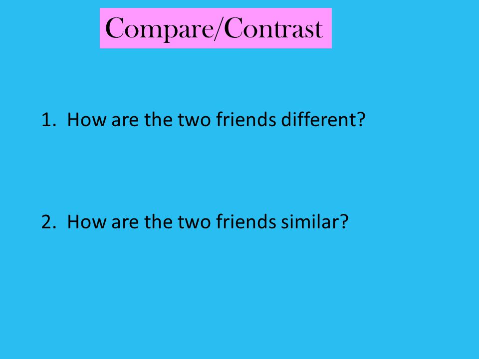 1. How are the two friends different? 2. How are the two friends similar? Compare/Contrast