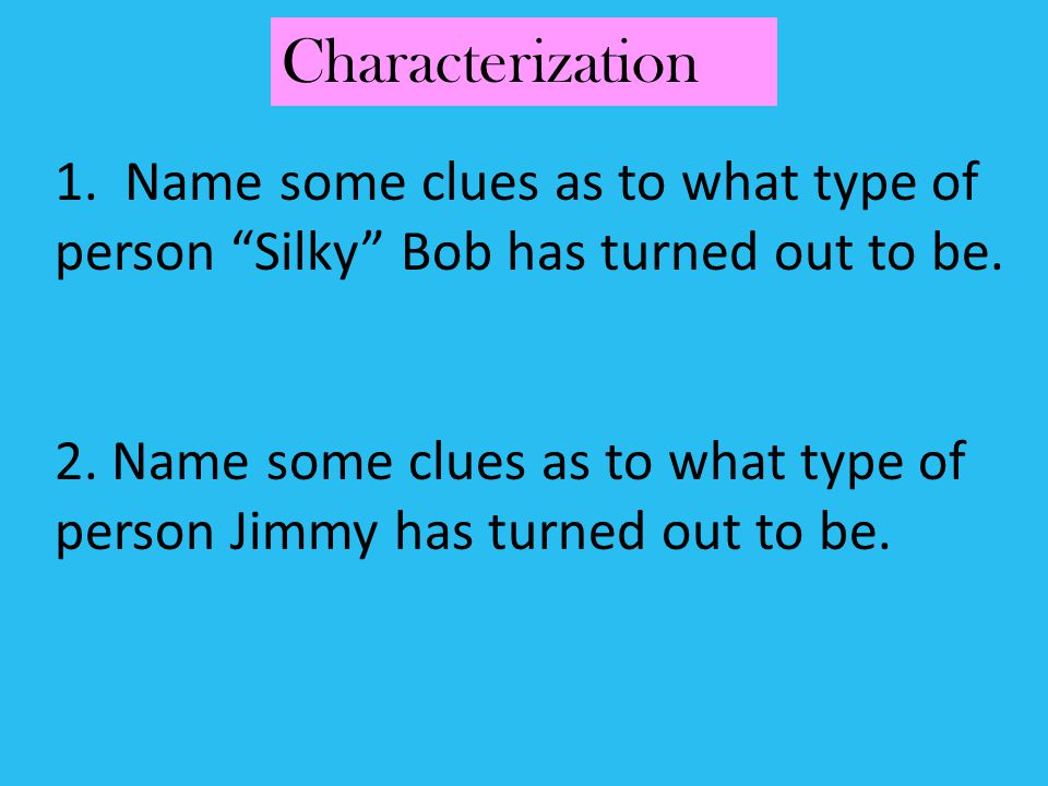 1. Name some clues as to what type of person Silky Bob has turned out to be. 2. Name some clues as to what type of person Jimmy has turned out to be.