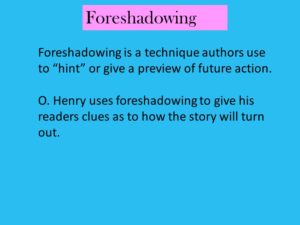 Foreshadowing is a technique authors use to hint or give a preview of future action. O. Henry uses foreshadowing to give his readers clues as to how t