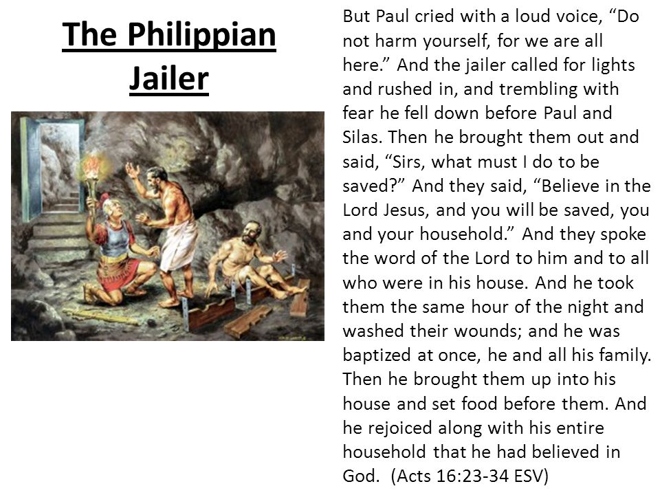 The Philippian Jailer But Paul cried with a loud voice, Do not harm yourself, for we are all here. And the jailer called for lights and rushed in, and