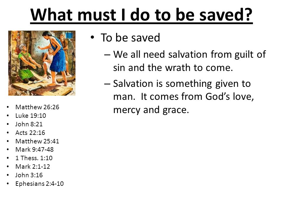 What must I do to be saved? To be saved – We all need salvation from guilt of sin and the wrath to come. – Salvation is something given to man. It com