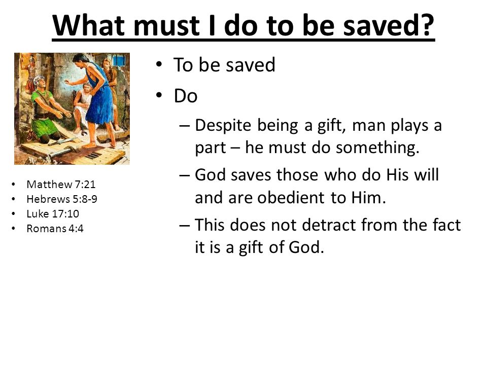 What must I do to be saved? To be saved Do – Despite being a gift, man plays a part – he must do something. – God saves those who do His will and are