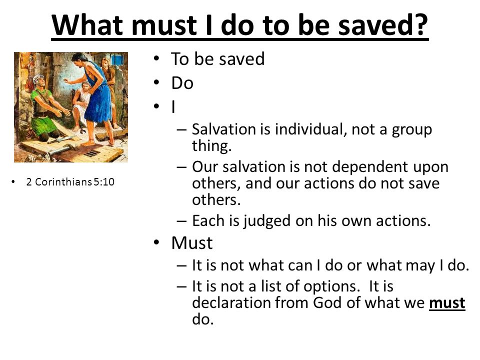 What must I do to be saved.To be saved Do I – Salvation is individual, not a group thing.