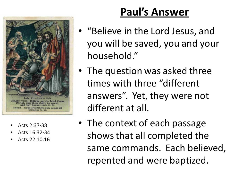 Pauls Answer Believe in the Lord Jesus, and you will be saved, you and your household. The question was asked three times with three different answers
