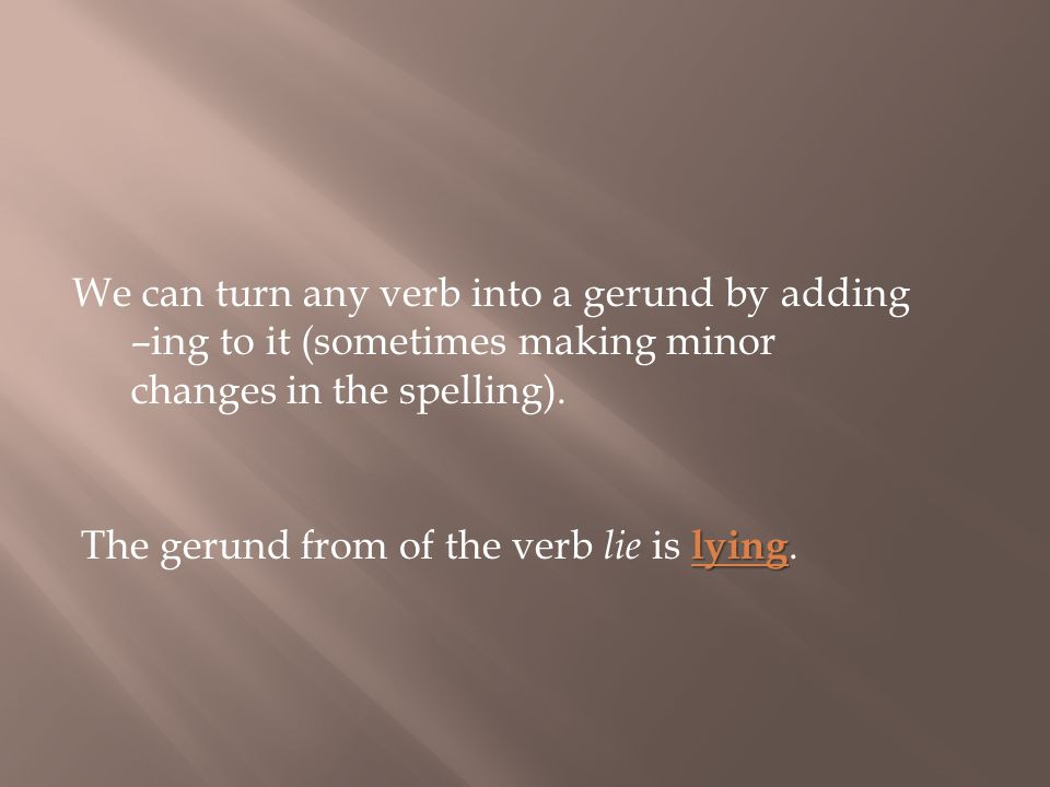 We can turn any verb into a gerund by adding –ing to it (sometimes making minor changes in the spelling).