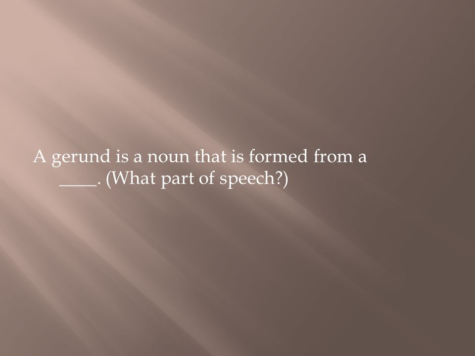A gerund is a noun that is formed from a ____. (What part of speech?)