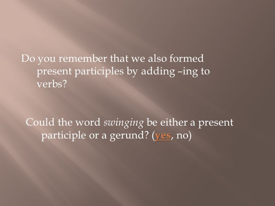 Do you remember that we also formed present participles by adding –ing to verbs.