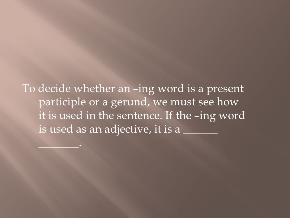 To decide whether an –ing word is a present participle or a gerund, we must see how it is used in the sentence. If the –ing word is used as an adjecti