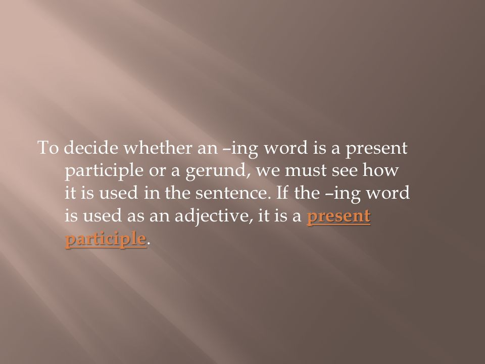 present participle To decide whether an –ing word is a present participle or a gerund, we must see how it is used in the sentence.
