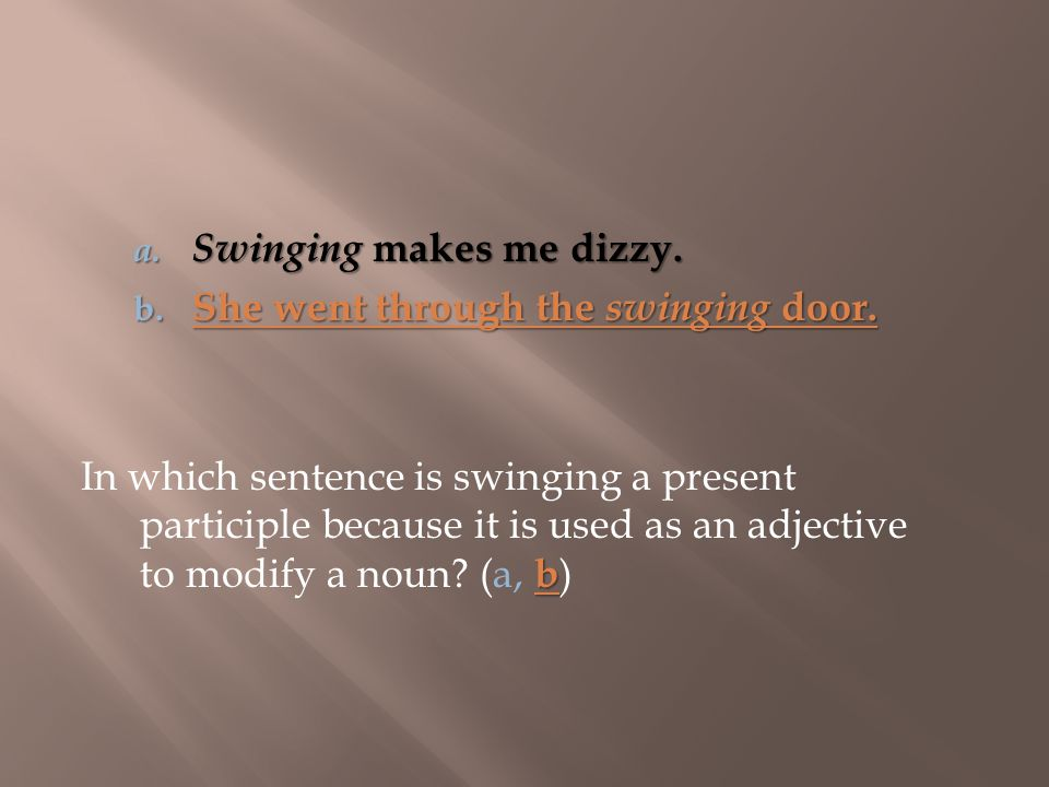 b In which sentence is swinging a present participle because it is used as an adjective to modify a noun? (a, b ) a. Swinging makes me dizzy. b. She w