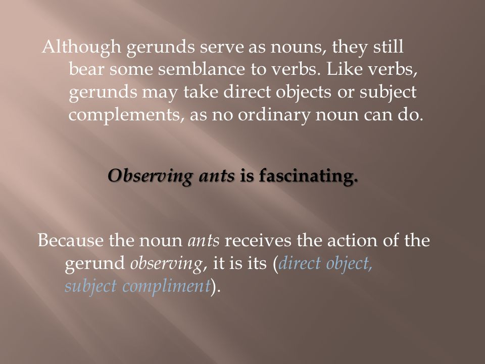 Because the noun ants receives the action of the gerund observing, it is its ( direct object, subject compliment ).